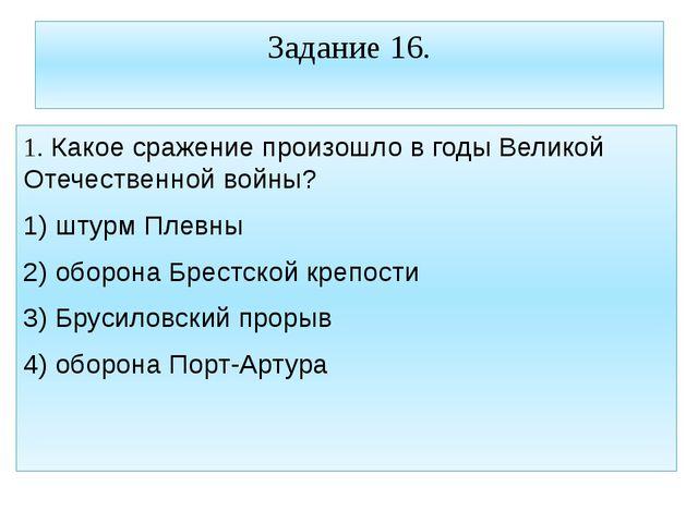 Задание 16. 1. Какое сражение произошло в годы Великой Отечественной войны? 1...