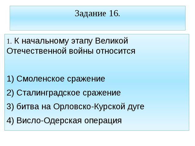 Задание 16. 1. К начальному этапу Великой Отечественной войны относится 1) См...