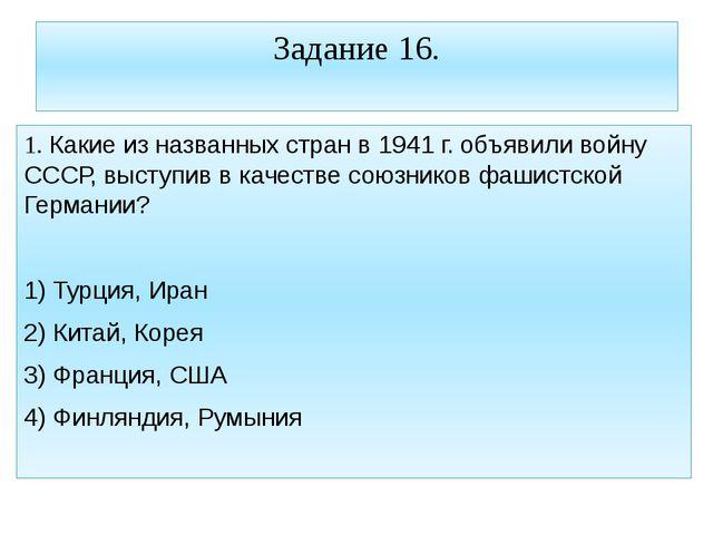 Задание 16. 1. Какие из названных стран в 1941 г. объявили войну СССР, выступ...
