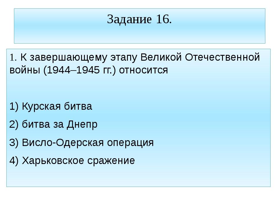 Задание 16. 1. К завершающему этапу Великой Отечественной войны (1944–1945 гг...