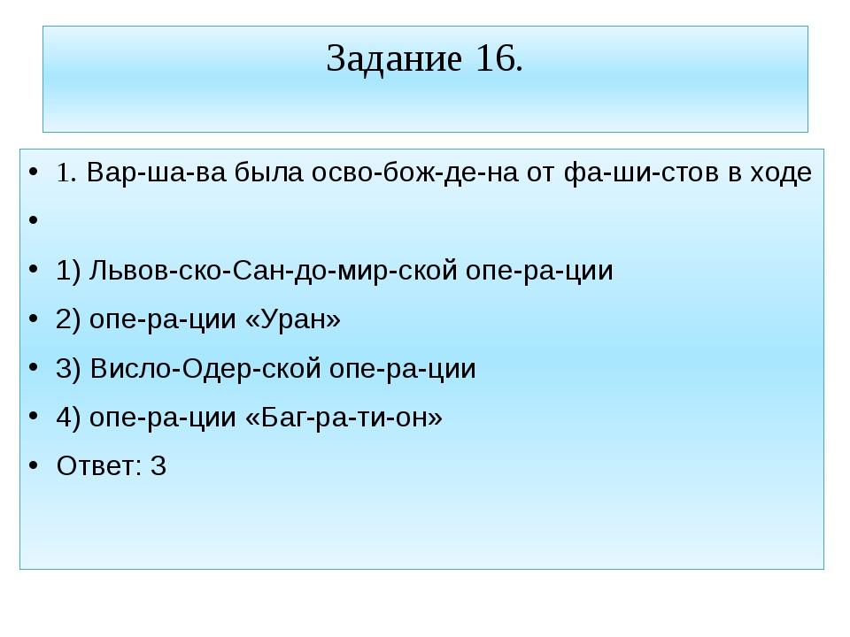 Задание 16. 1. Варшава была освобождена от фашистов в ходе  1) Львов...