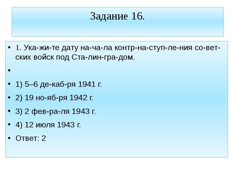 Задание 16. 1. Укажите дату начала контрнаступления советских войск...