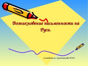 Возникновение письменности на Руси. Составитель: Сулейманова М.Ю.