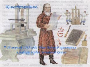 Книгопечатание. 19 апреля 1563 года Иван Федоров приступил к набору первой пе