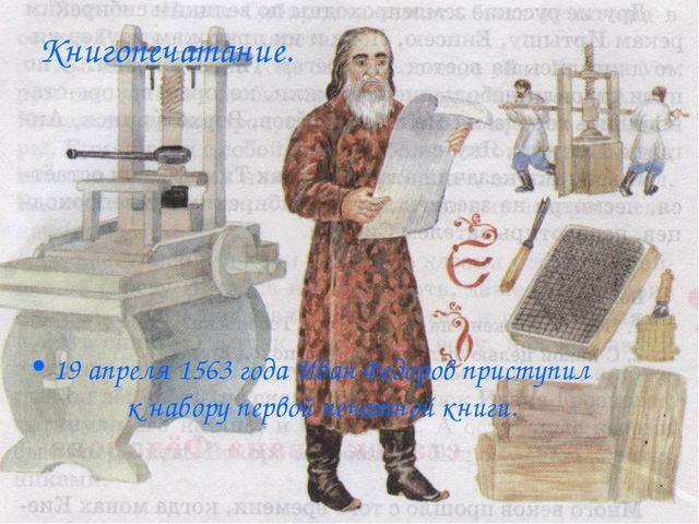 Книгопечатание. 19 апреля 1563 года Иван Федоров приступил к набору первой пе...