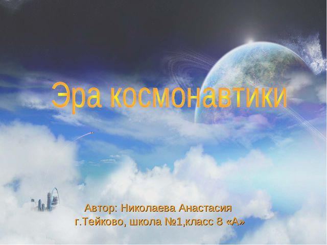 г.Тейково, школа №1,класс 8 «А» Автор: Николаева Анастасия