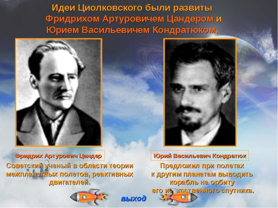 Идеи Циолковского были развиты Фридрихом Артуровичем Цандером и Юрием Василье...
