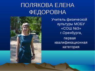 ПОЛЯКОВА ЕЛЕНА ФЕДОРОВНА Учитель физической культуры МОБУ «СОШ №3» г.Оренбург