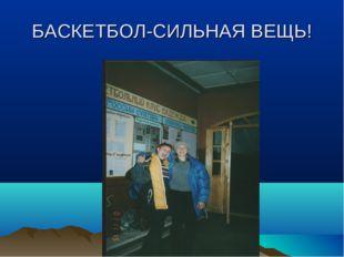 БАСКЕТБОЛ-СИЛЬНАЯ ВЕЩЬ!