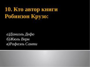 10. Кто автор книги Робинзон Крузо: а)Даниэль Дефо б)Жюль Верн в)Рафаэль Санти