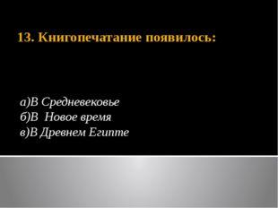 13. Книгопечатание появилось: а)В Средневековье б)В Новое время в)В Древнем Е