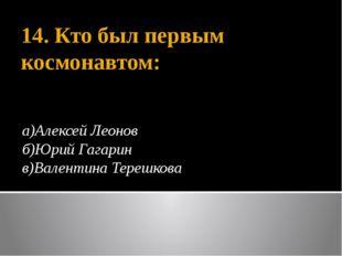 14. Кто был первым космонавтом: а)Алексей Леонов б)Юрий Гагарин в)Валентина Т