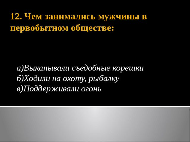 12. Чем занимались мужчины в первобытном обществе: а)Выкапывали съедобные кор...