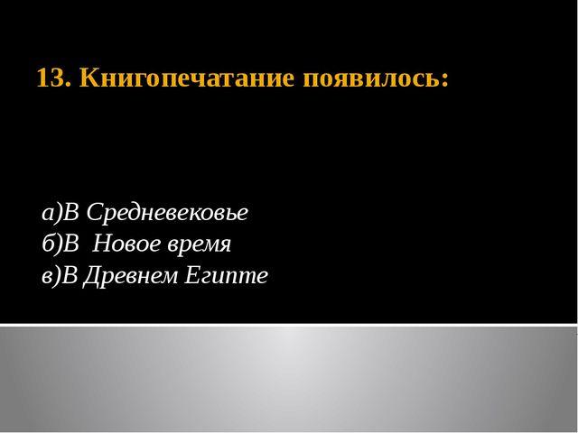 13. Книгопечатание появилось: а)В Средневековье б)В Новое время в)В Древнем Е...