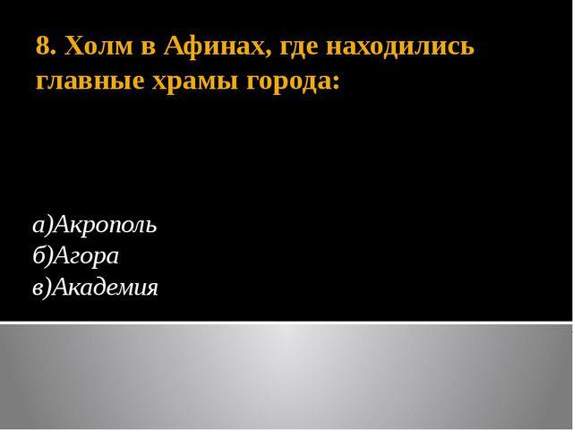 8. Холм в Афинах, где находились главные храмы города: а)Акрополь б)Агора в)А...