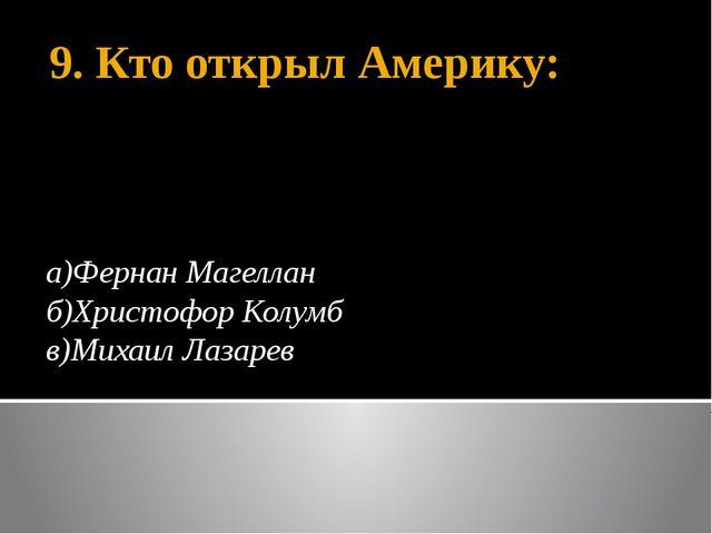 9. Кто открыл Америку: а)Фернан Магеллан б)Христофор Колумб в)Михаил Лазарев