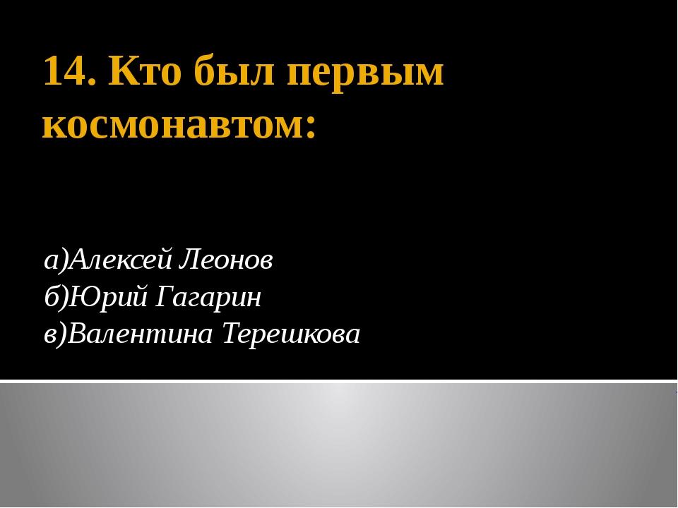 14. Кто был первым космонавтом: а)Алексей Леонов б)Юрий Гагарин в)Валентина Т...