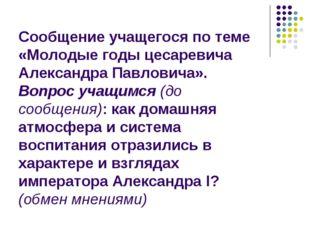 Сообщение учащегося по теме «Молодые годы цесаревича Александра Павловича». В