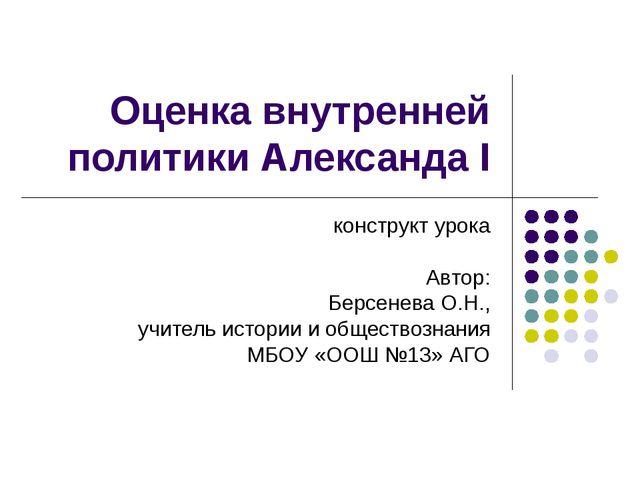 Оценка внутренней политики Александа I конструкт урока Автор: Берсенева О.Н.,...