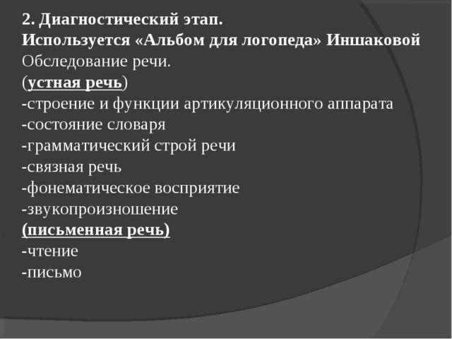2. Диагностический этап. Используется «Альбом для логопеда» Иншаковой Обследо...