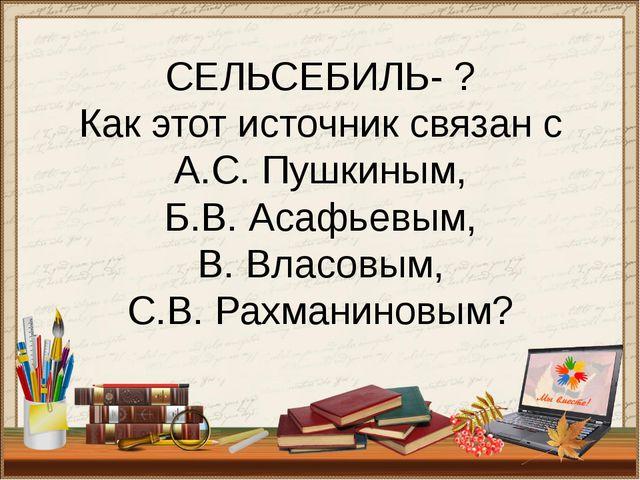 СЕЛЬСЕБИЛЬ- ? Как этот источник связан с А.С. Пушкиным, Б.В. Асафьевым, В. Вл...