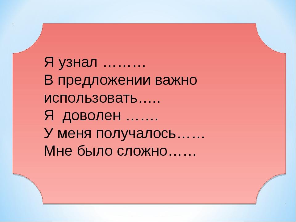 Я узнал ……… В предложении важно использовать….. Я доволен ……. У меня получало...
