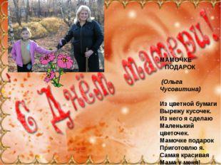 МАМОЧКЕ ПОДАРОК (Ольга Чусовитина) Из цветной бумаги Вырежу кусочек. Из него