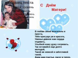 С С Днём Матери! В любви своей всесильна и проста, Тебе присущи ум и красота