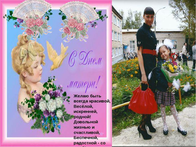 Желаю быть всегда красивой, Весёлой, искренней, родной! Довольной жизнью и с...