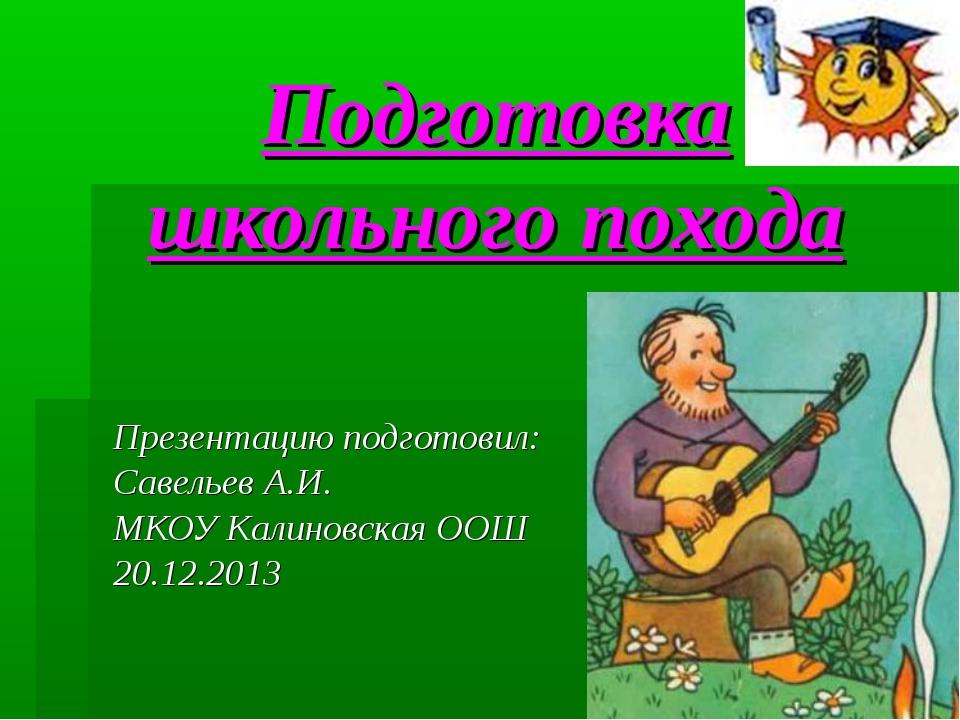 Подготовка школьного похода Презентацию подготовил: Савельев А.И. МКОУ Калино...
