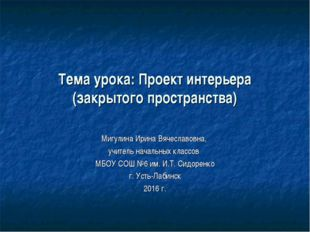 Тема урока: Проект интерьера (закрытого пространства) Мигулина Ирина Вячеслав