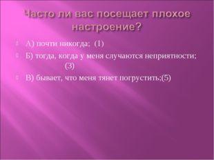 А) почти никогда; (1) Б) тогда, когда у меня случаются неприятности; (3) В) б