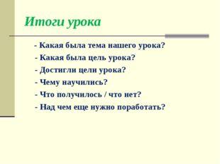 Итоги урока - Какая была тема нашего урока? - Какая была цель урока? - Достиг
