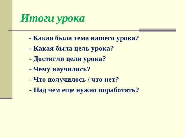 Итоги урока - Какая была тема нашего урока? - Какая была цель урока? - Достиг...