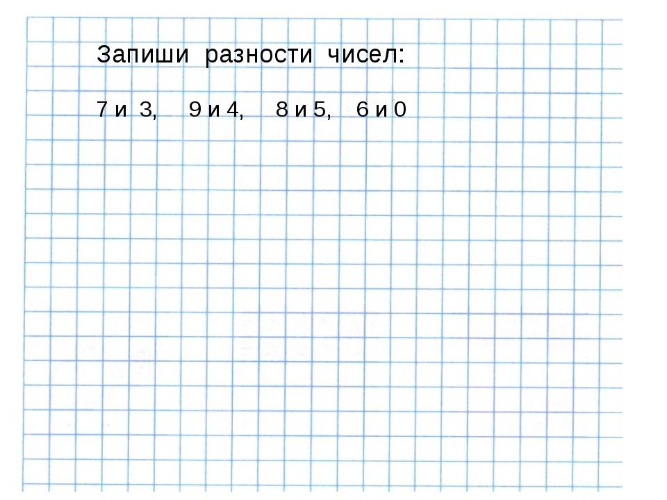 Запиши разности чисел: 7 и 3, 9 и 4, 8 и 5, 6 и 0