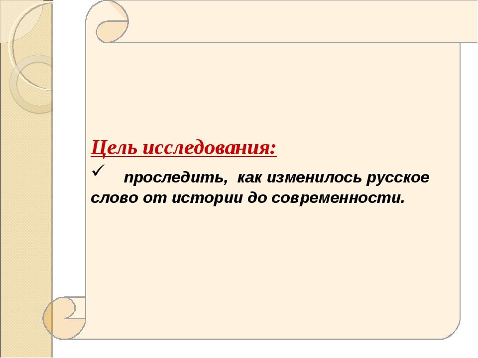 Цель исследования: проследить, как изменилось русское слово от истории до сов...