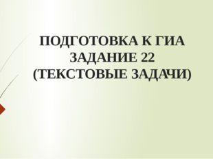 ПОДГОТОВКА К ГИА ЗАДАНИЕ 22 (ТЕКСТОВЫЕ ЗАДАЧИ)