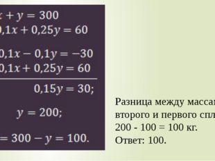 Разница между массами второго и первого сплавов: 200 - 100 = 100 кг. Ответ: 1