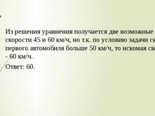 Из решения уравнения получается две возможные скорости 45 и 60 км/ч, но т.к.