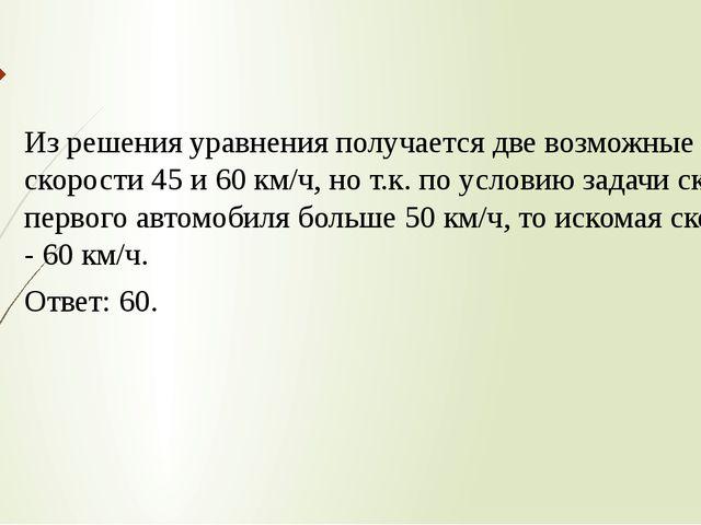 Из решения уравнения получается две возможные скорости 45 и 60 км/ч, но т.к....