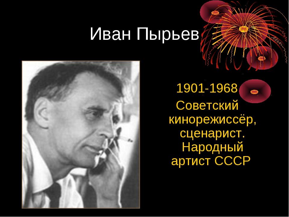 Иван Пырьев 1901-1968 Советский кинорежиссёр, сценарист. Народный артист СССР