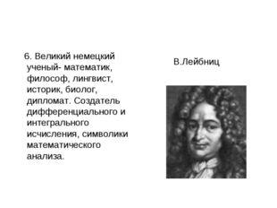 6. Великий немецкий ученый- математик, философ, лингвист, историк, биолог, д