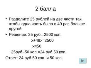 2 балла Разделите 25 рублей на две части так, чтобы одна часть была в 49 раз
