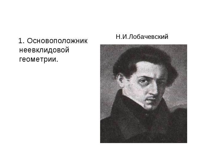 1. Основоположник неевклидовой геометрии. Н.И.Лобачевский