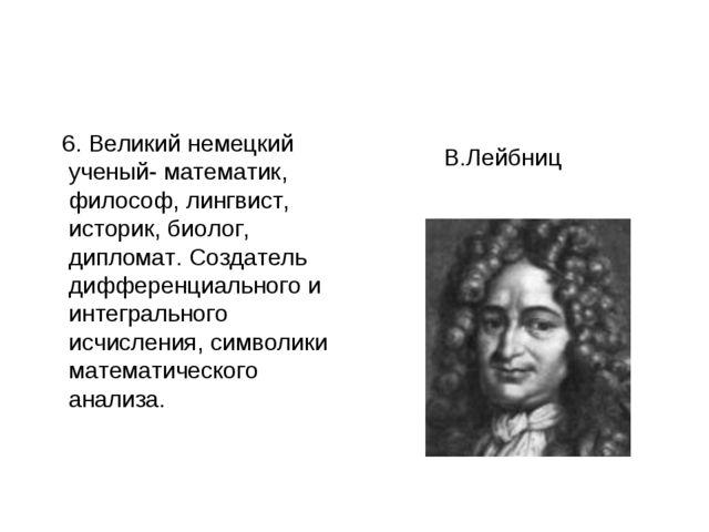 6. Великий немецкий ученый- математик, философ, лингвист, историк, биолог, д...