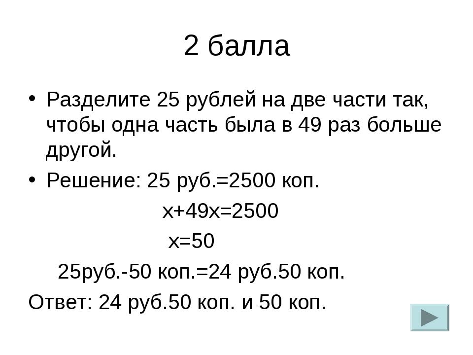 2 балла Разделите 25 рублей на две части так, чтобы одна часть была в 49 раз...