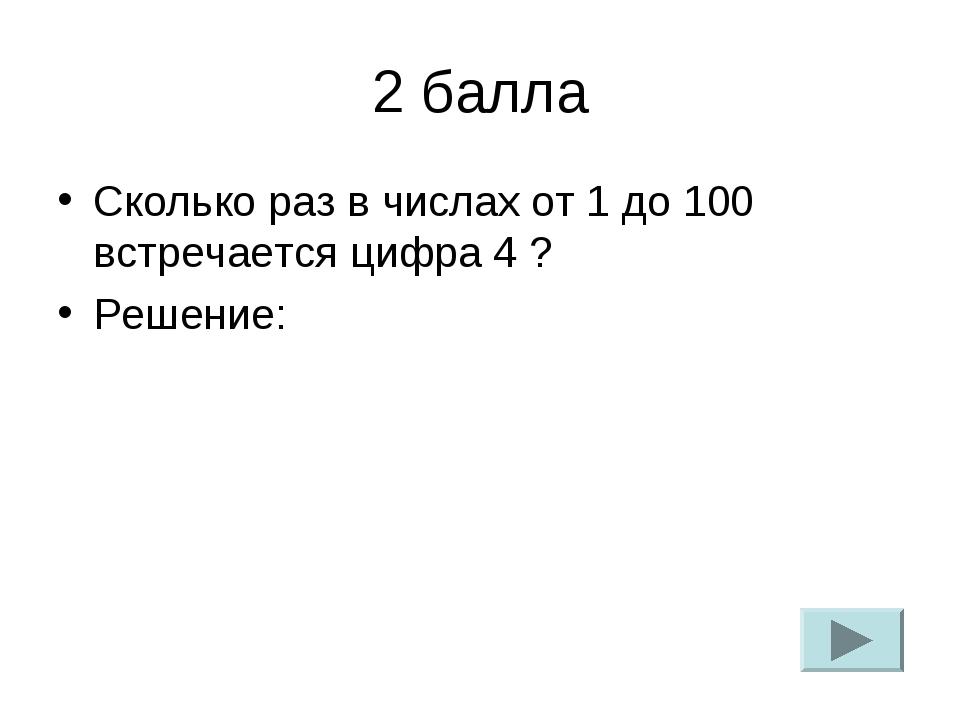 2 балла Сколько раз в числах от 1 до 100 встречается цифра 4 ? Решение: