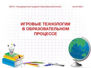 МБОУ «Городищенская средняя общеобразовательная школа №1» ИГРОВЫЕ ТЕХНОЛОГИИ