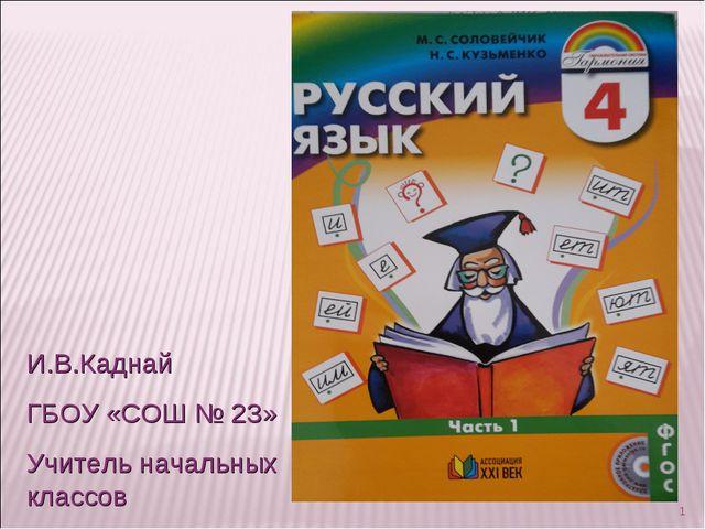 * И.В.Каднай ГБОУ «СОШ № 23» Учитель начальных классов