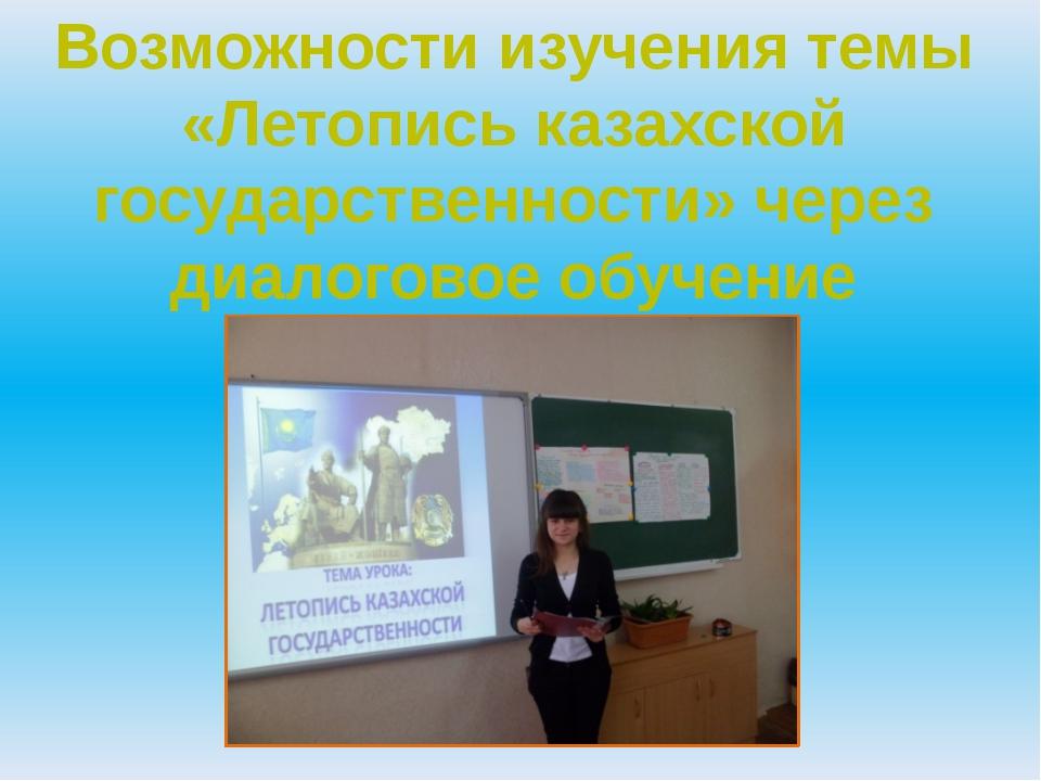 Возможности изучения темы «Летопись казахской государственности» через диалог...